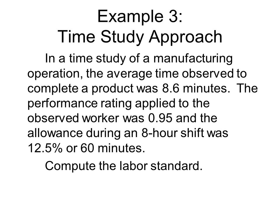 Example 3: Time Study Approach In a time study of a manufacturing operation, the average time observed to complete a product was 8.6 minutes. The perf