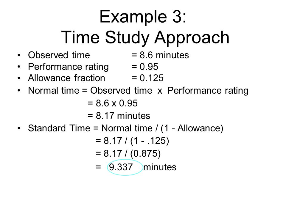 Example 3: Time Study Approach Observed time = 8.6 minutes Performance rating = 0.95 Allowance fraction = 0.125 Normal time = Observed time x Performa