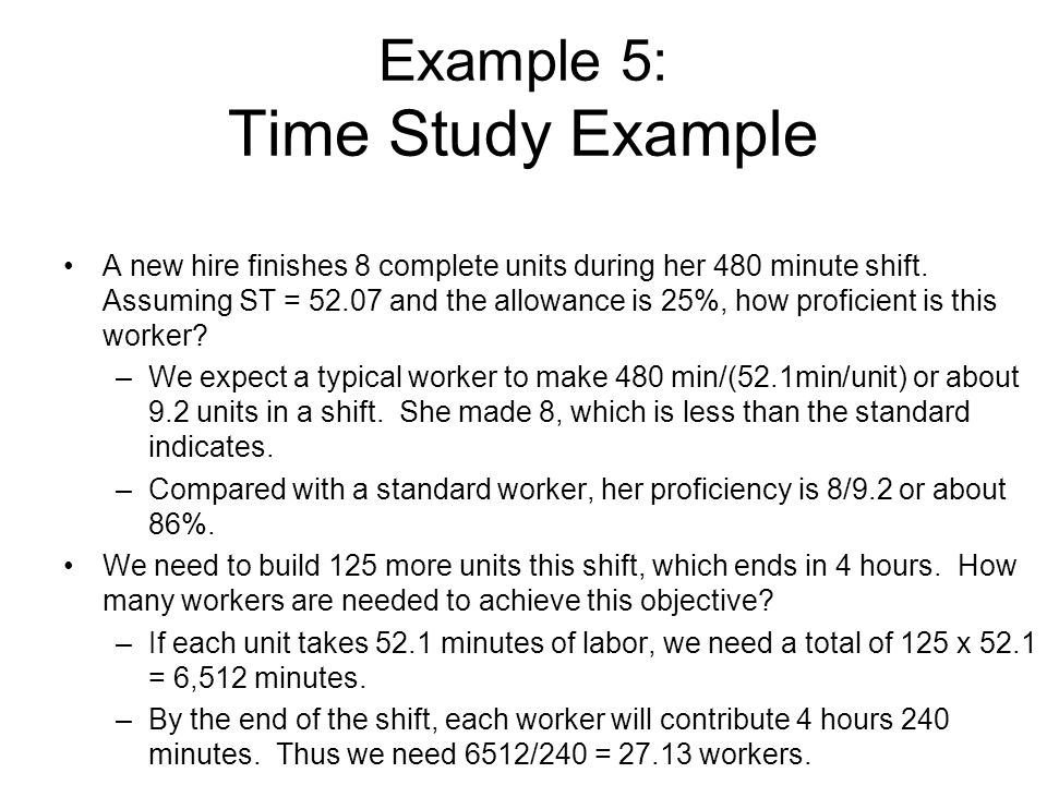 Example 5: Time Study Example A new hire finishes 8 complete units during her 480 minute shift. Assuming ST = 52.07 and the allowance is 25%, how prof
