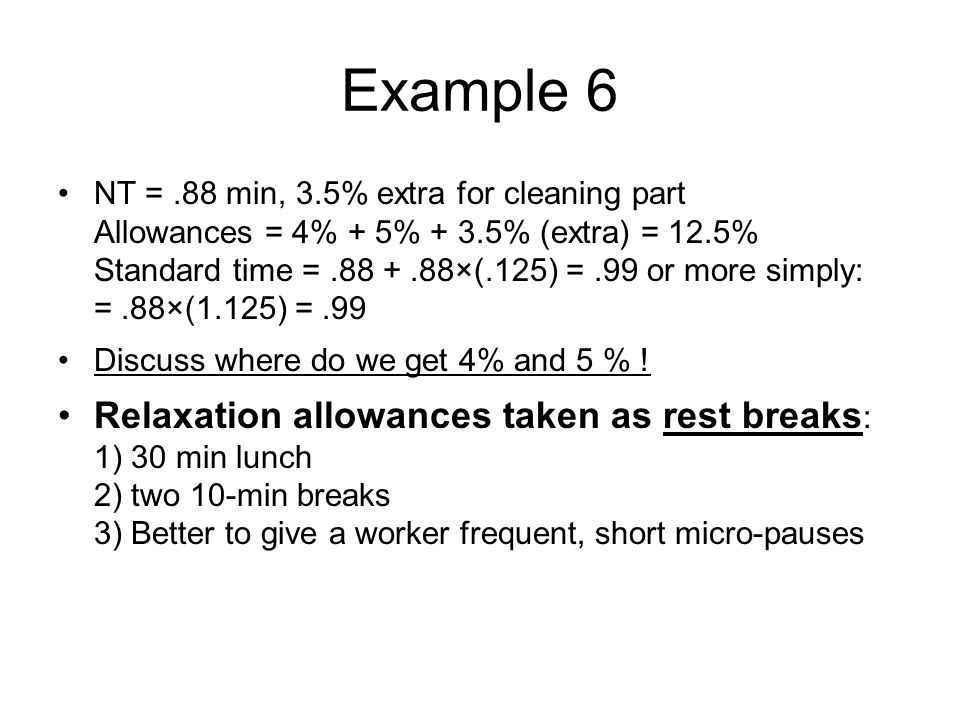 Example 6 NT =.88 min, 3.5% extra for cleaning part Allowances = 4% + 5% + 3.5% (extra) = 12.5% Standard time =.88 +.88×(.125) =.99 or more simply: =.