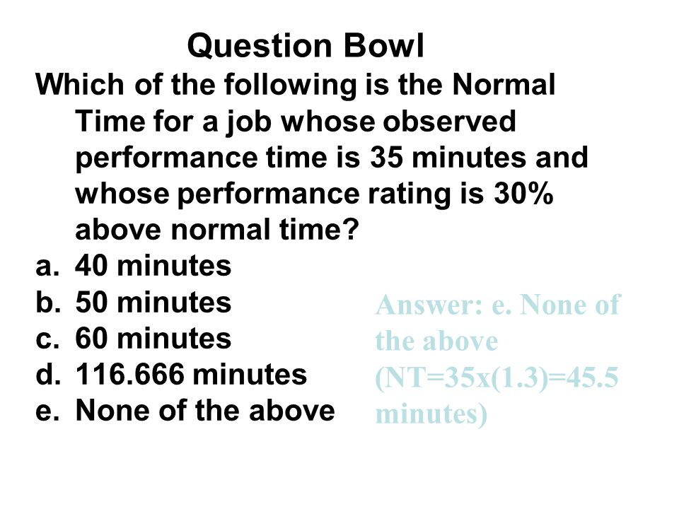 Question Bowl Which of the following is the Normal Time for a job whose observed performance time is 35 minutes and whose performance rating is 30% ab