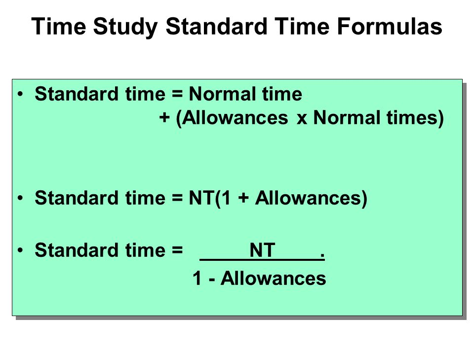 Time Study Standard Time Formulas Standard time = Normal time + (Allowances x Normal times) Standard time = NT(1 + Allowances) Standard time = NT. 1 -