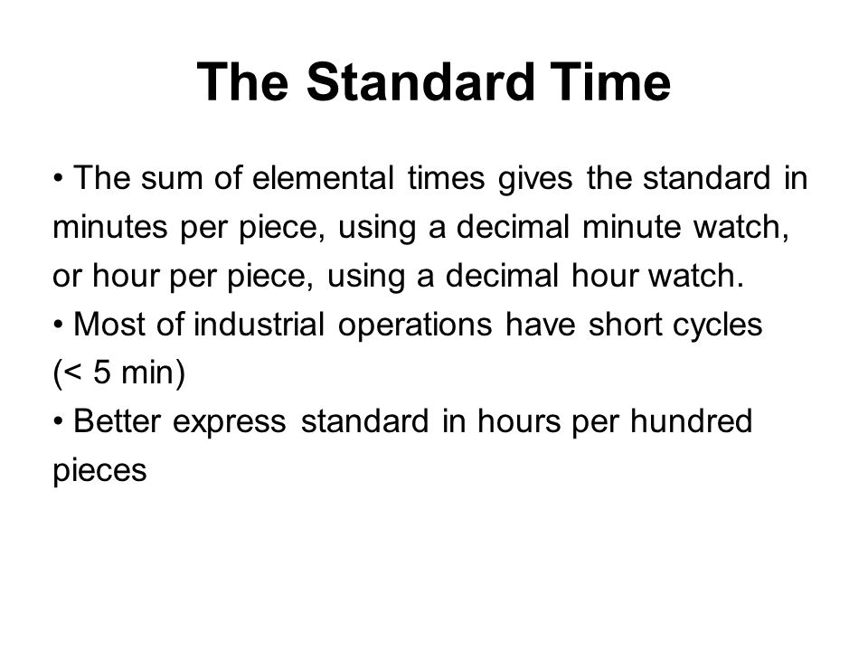 The Standard Time The sum of elemental times gives the standard in minutes per piece, using a decimal minute watch, or hour per piece, using a decimal