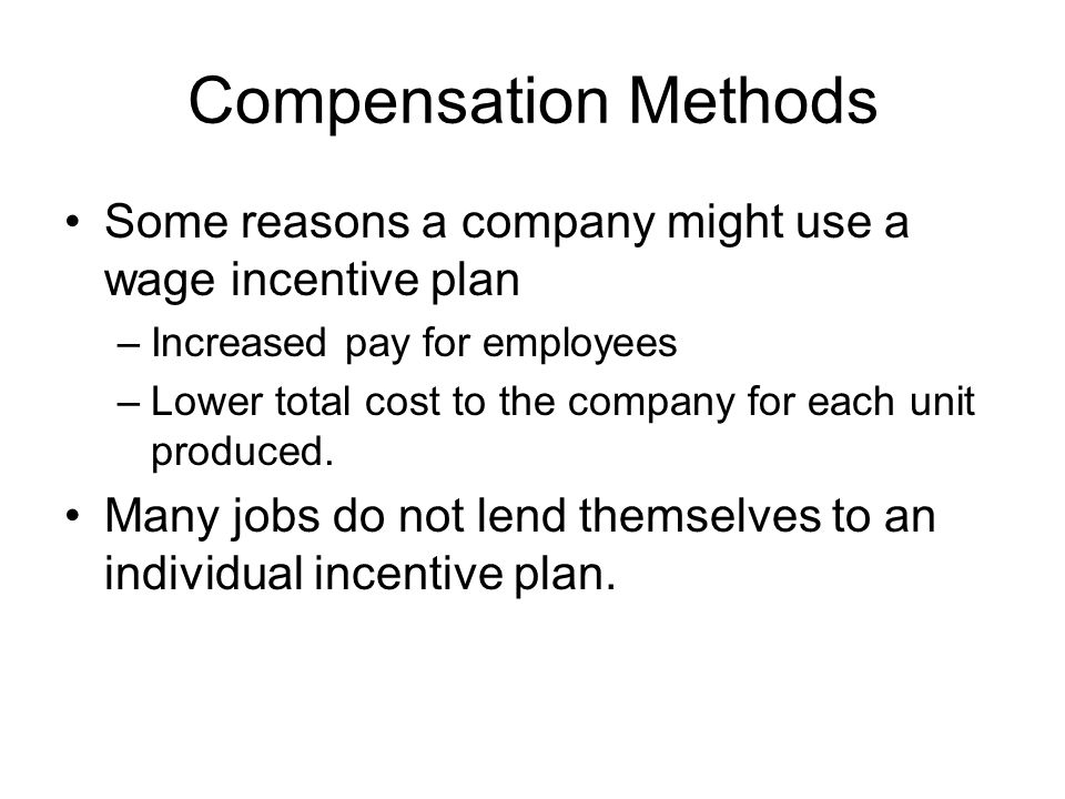 Compensation Methods Some reasons a company might use a wage incentive plan –Increased pay for employees –Lower total cost to the company for each uni