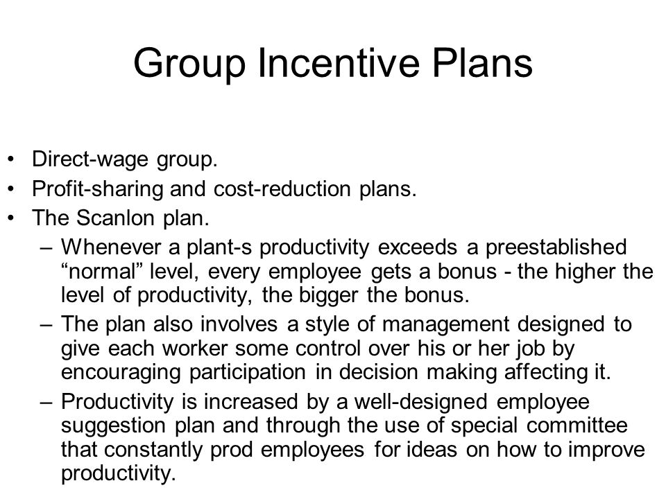 Group Incentive Plans Direct-wage group. Profit-sharing and cost-reduction plans. The Scanlon plan. –Whenever a plant-s productivity exceeds a preesta