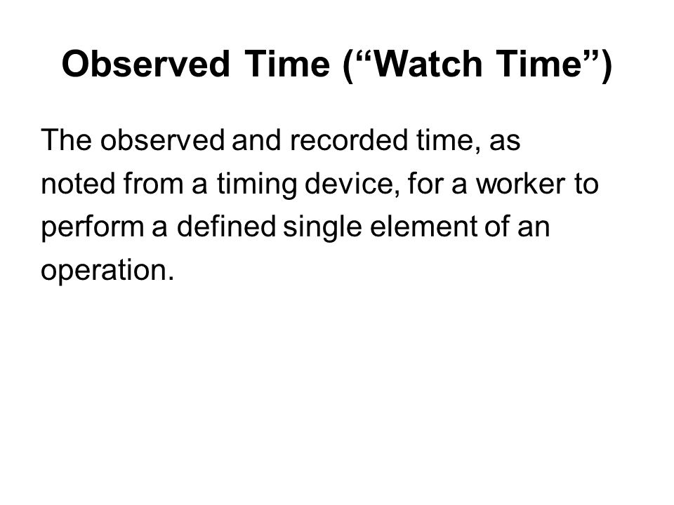 """Observed Time (""""Watch Time"""") The observed and recorded time, as noted from a timing device, for a worker to perform a defined single element of an ope"""