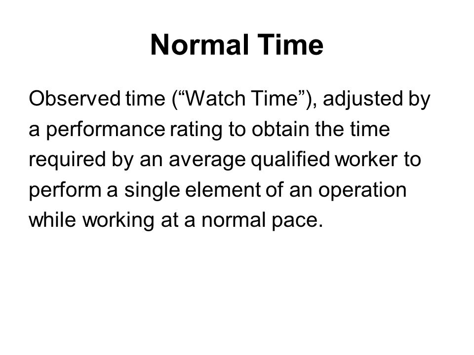 """Normal Time Observed time (""""Watch Time""""), adjusted by a performance rating to obtain the time required by an average qualified worker to perform a sin"""