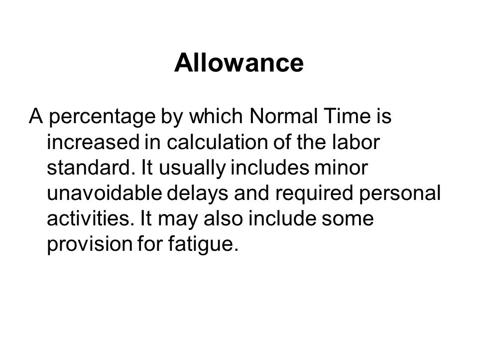 Allowance A percentage by which Normal Time is increased in calculation of the labor standard. It usually includes minor unavoidable delays and requir