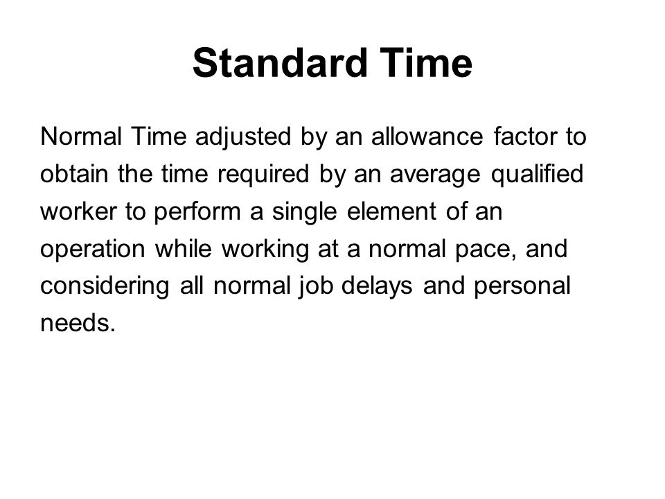 Standard Time Normal Time adjusted by an allowance factor to obtain the time required by an average qualified worker to perform a single element of an