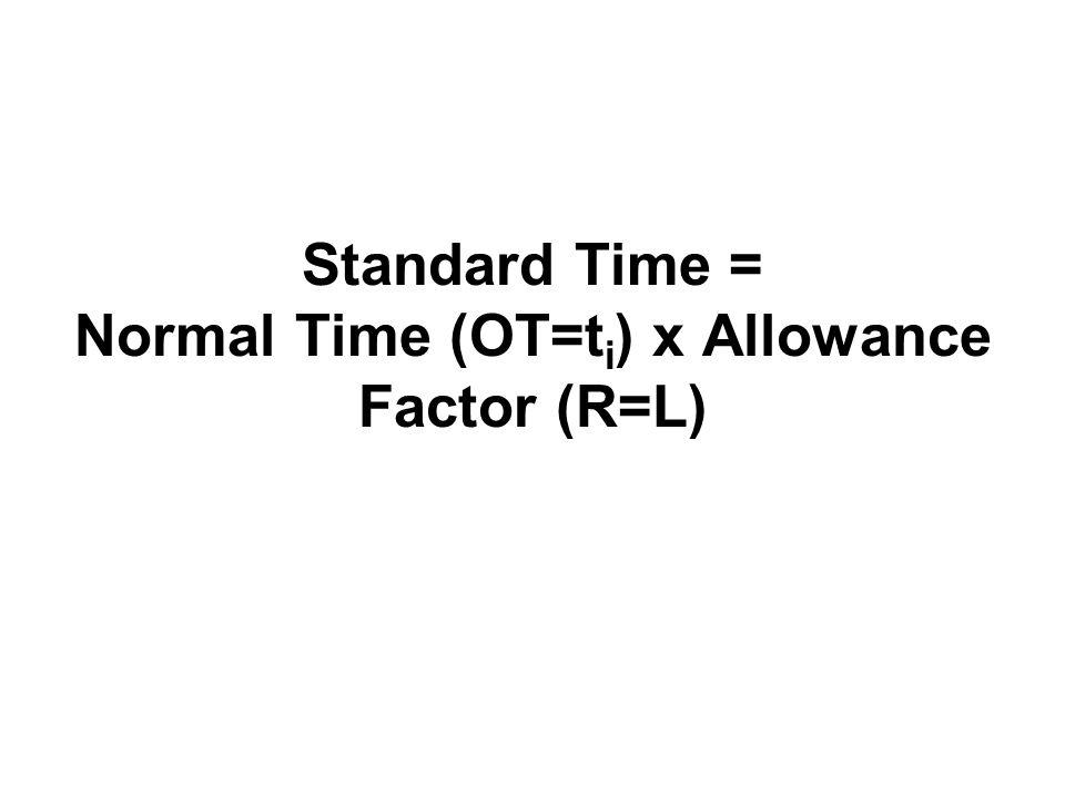 Standard Time = Normal Time (OT=t i ) x Allowance Factor (R=L)