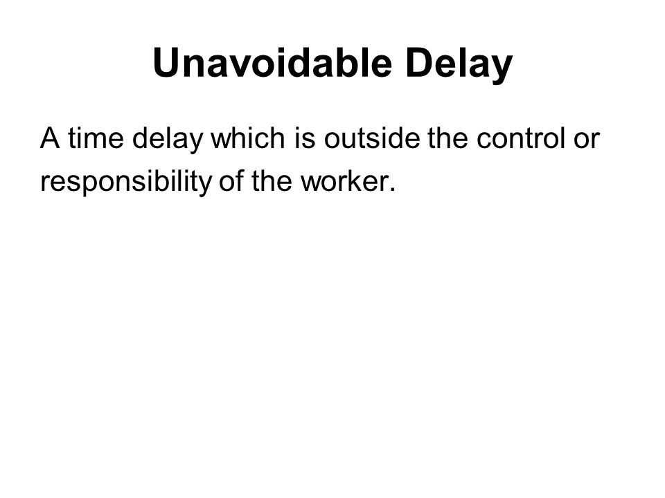 Unavoidable Delay A time delay which is outside the control or responsibility of the worker.