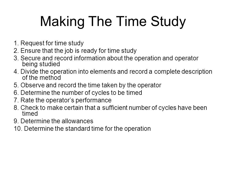 Making The Time Study 1. Request for time study 2. Ensure that the job is ready for time study 3. Secure and record information about the operation an