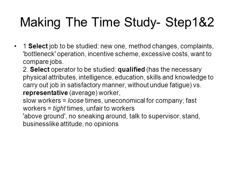 Making The Time Study- Step1&2 1 Select job to be studied: new one, method changes, complaints, 'bottleneck' operation, incentive scheme, excessive co
