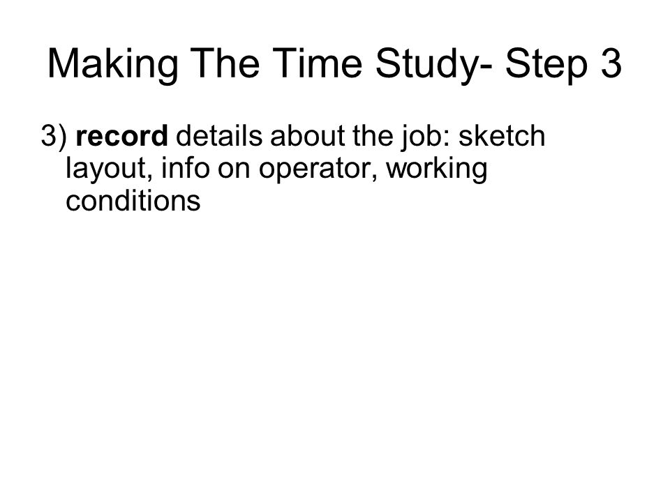 Making The Time Study- Step 3 3) record details about the job: sketch layout, info on operator, working conditions