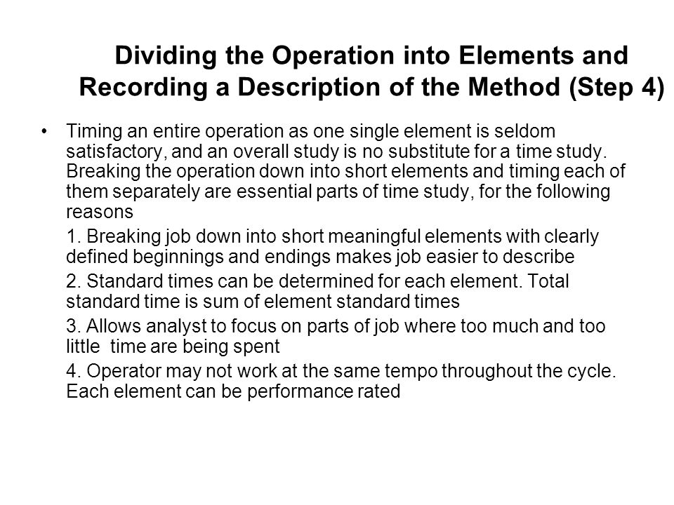 Dividing the Operation into Elements and Recording a Description of the Method (Step 4) Timing an entire operation as one single element is seldom sat