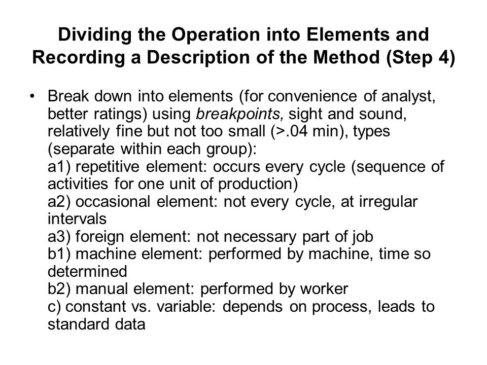 Dividing the Operation into Elements and Recording a Description of the Method (Step 4) Break down into elements (for convenience of analyst, better r