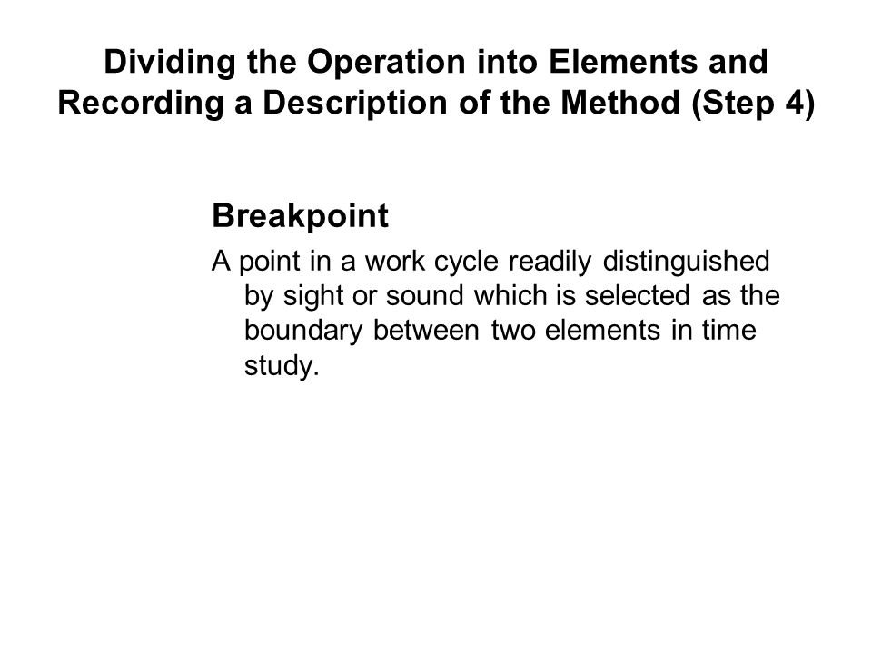 Breakpoint A point in a work cycle readily distinguished by sight or sound which is selected as the boundary between two elements in time study. Divid