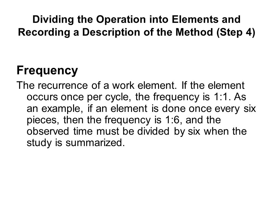 Frequency The recurrence of a work element. If the element occurs once per cycle, the frequency is 1:1. As an example, if an element is done once ever