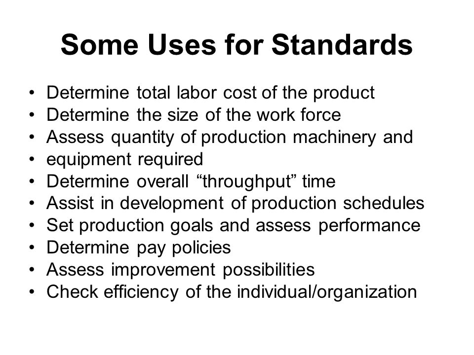 Some Uses for Standards Determine total labor cost of the product Determine the size of the work force Assess quantity of production machinery and equ