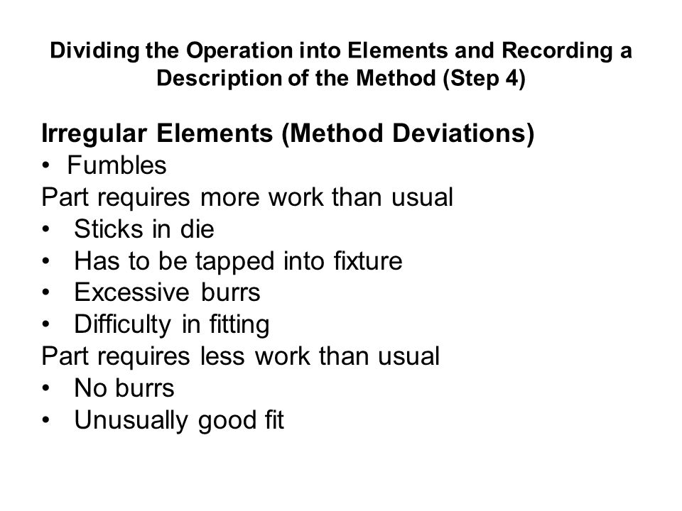 Dividing the Operation into Elements and Recording a Description of the Method (Step 4) Irregular Elements (Method Deviations) Fumbles Part requires m
