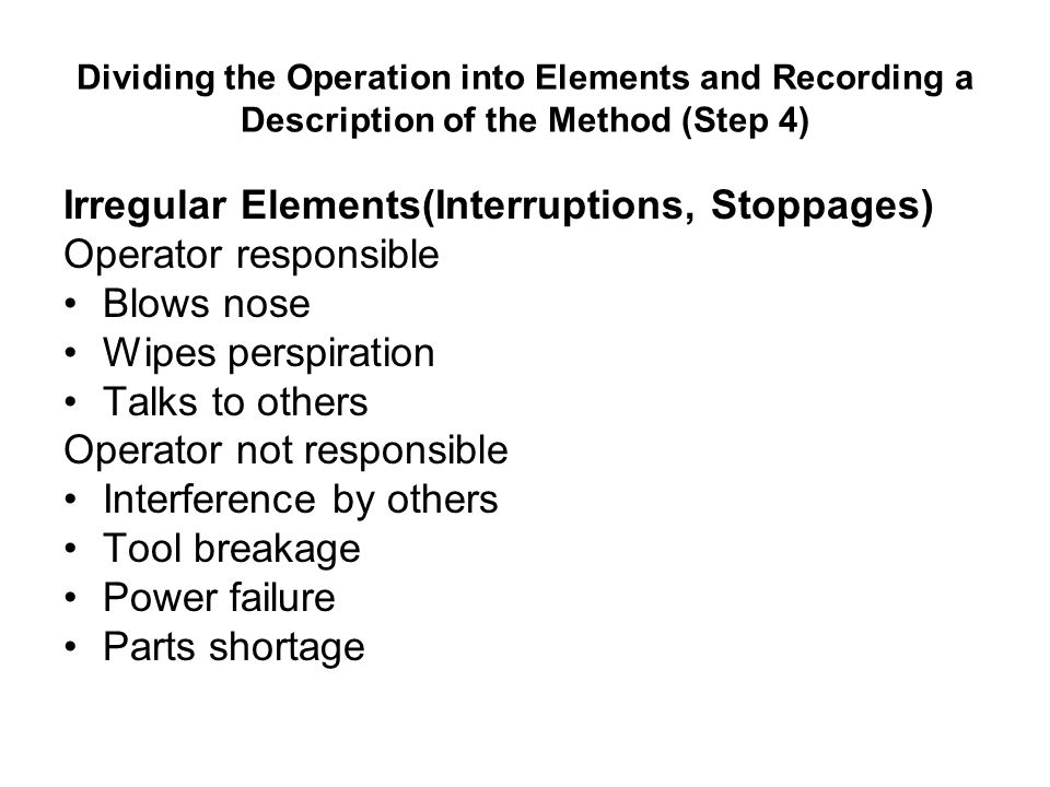 Dividing the Operation into Elements and Recording a Description of the Method (Step 4) Irregular Elements(Interruptions, Stoppages) Operator responsi