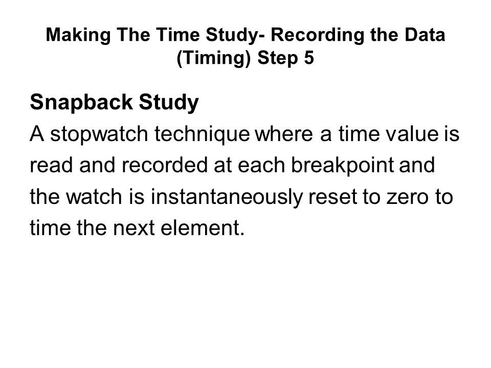 Making The Time Study- Recording the Data (Timing) Step 5 Snapback Study A stopwatch technique where a time value is read and recorded at each breakpo