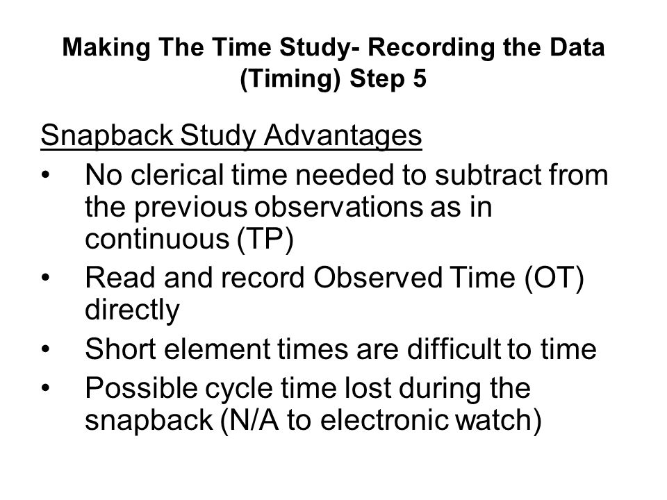 Making The Time Study- Recording the Data (Timing) Step 5 Snapback Study Advantages No clerical time needed to subtract from the previous observations