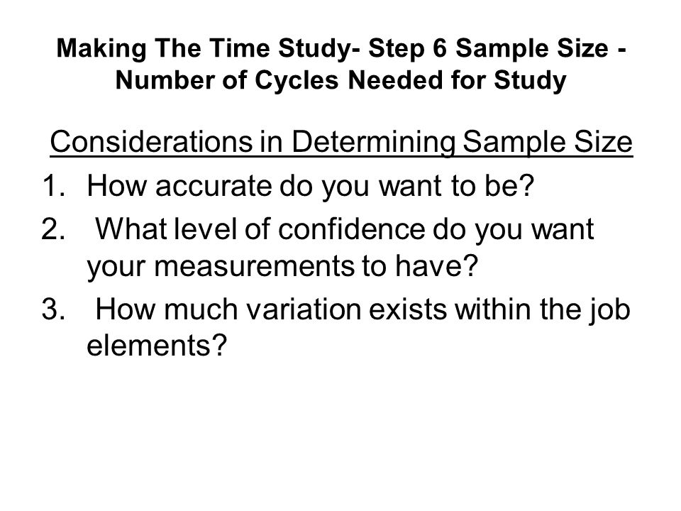 Making The Time Study- Step 6 Sample Size - Number of Cycles Needed for Study Considerations in Determining Sample Size 1.How accurate do you want to