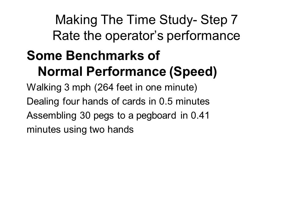 Some Benchmarks of Normal Performance (Speed) Walking 3 mph (264 feet in one minute) Dealing four hands of cards in 0.5 minutes Assembling 30 pegs to