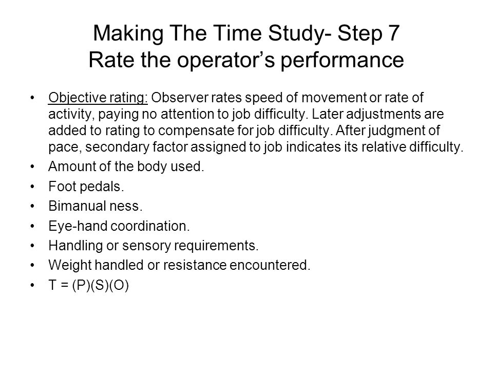 Making The Time Study- Step 7 Rate the operator's performance Objective rating: Observer rates speed of movement or rate of activity, paying no attent