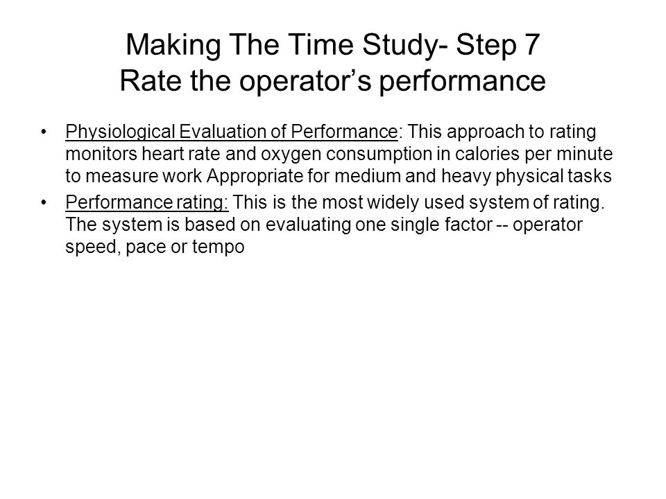 Making The Time Study- Step 7 Rate the operator's performance Physiological Evaluation of Performance: This approach to rating monitors heart rate and