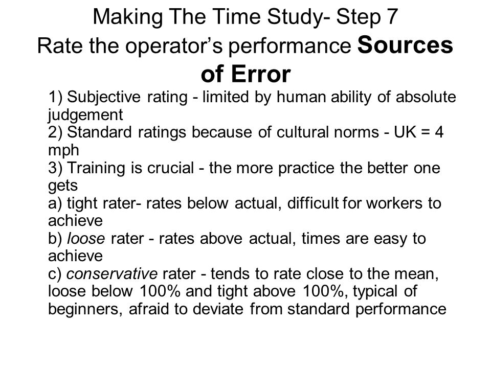 Making The Time Study- Step 7 Rate the operator's performance Sources of Error 1) Subjective rating - limited by human ability of absolute judgement 2