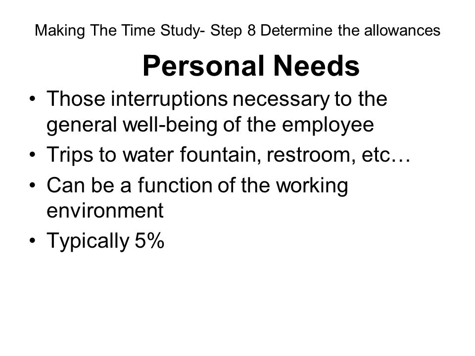 Personal Needs Those interruptions necessary to the general well-being of the employee Trips to water fountain, restroom, etc… Can be a function of th
