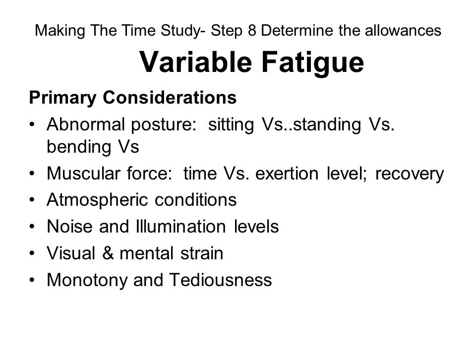 Variable Fatigue Primary Considerations Abnormal posture: sitting Vs..standing Vs. bending Vs Muscular force: time Vs. exertion level; recovery Atmosp