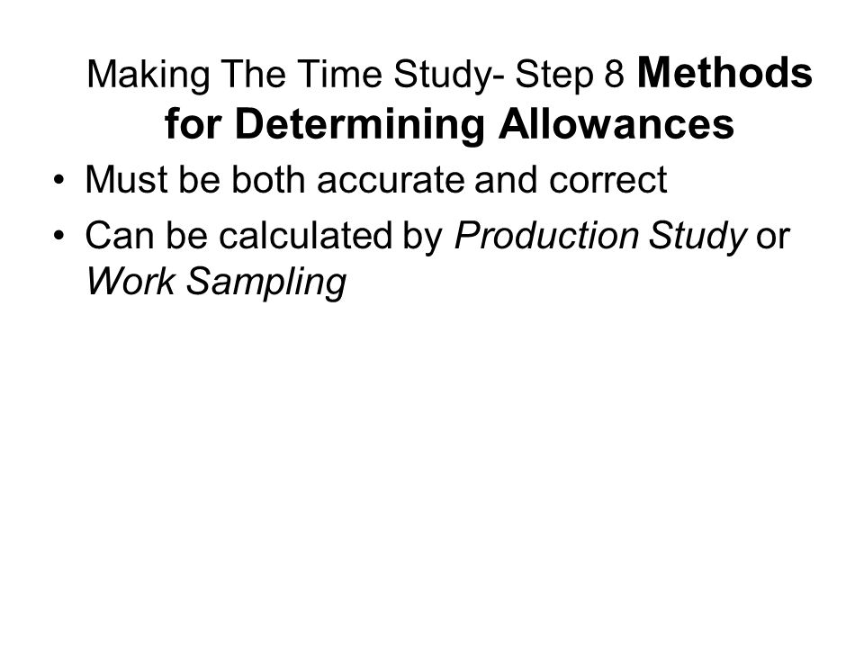 Making The Time Study- Step 8 Methods for Determining Allowances Must be both accurate and correct Can be calculated by Production Study or Work Sampl