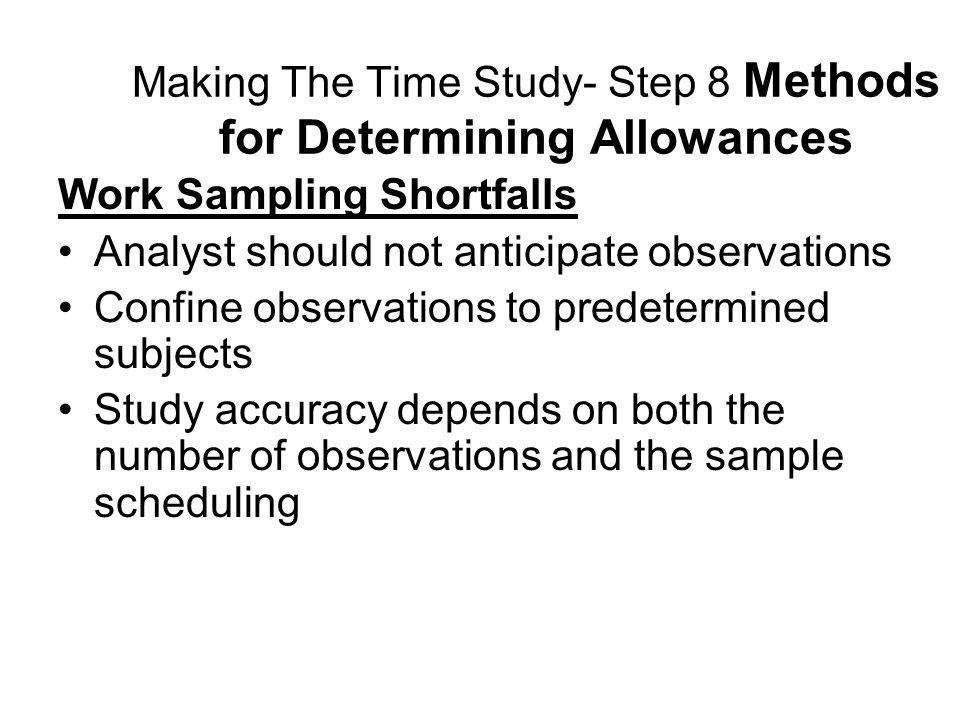 Making The Time Study- Step 8 Methods for Determining Allowances Work Sampling Shortfalls Analyst should not anticipate observations Confine observati