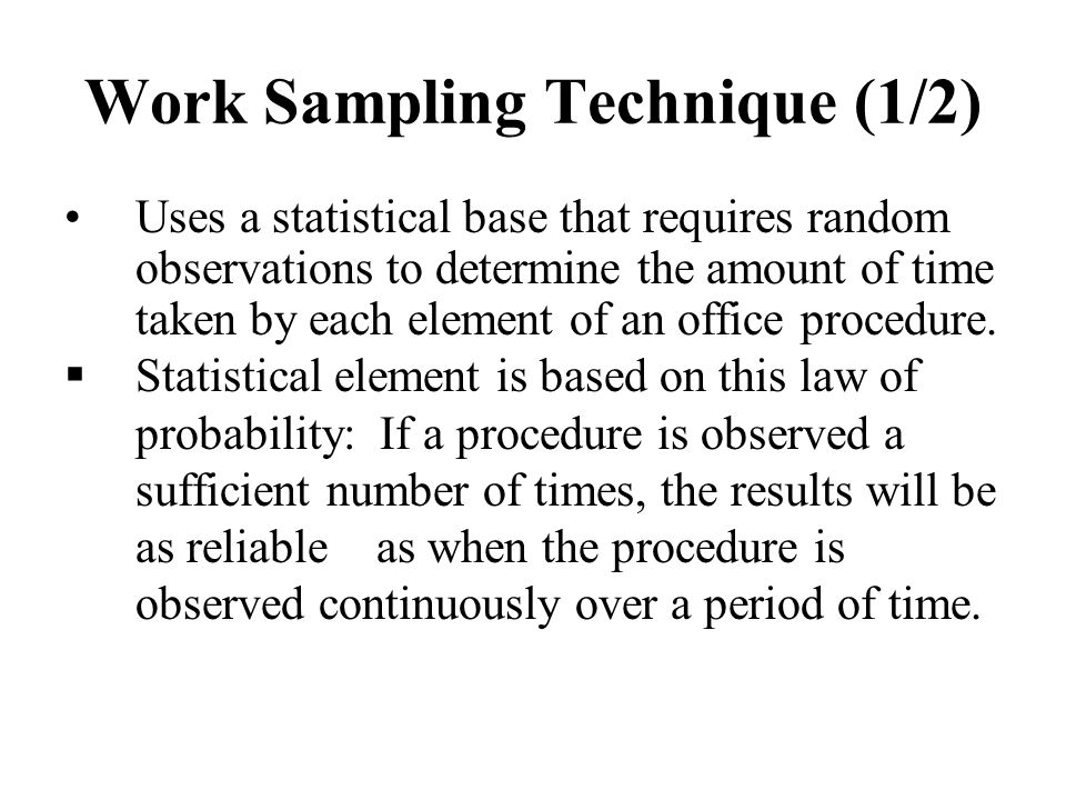 Work Sampling Technique (1/2) Uses a statistical base that requires random observations to determine the amount of time taken by each element of an of