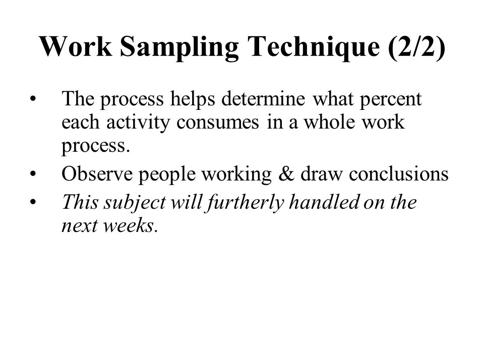 Work Sampling Technique (2/2) The process helps determine what percent each activity consumes in a whole work process. Observe people working & draw c