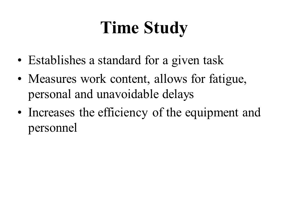 Time Study Establishes a standard for a given task Measures work content, allows for fatigue, personal and unavoidable delays Increases the efficiency