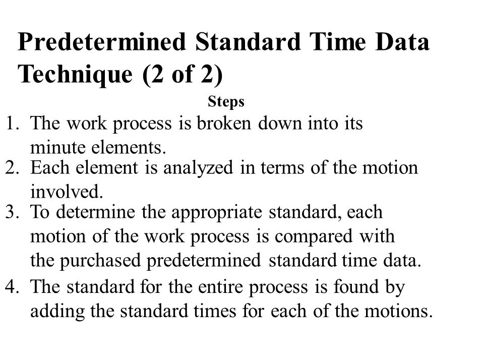 1. The work process is broken down into its minute elements. 2. Each element is analyzed in terms of the motion involved. 3. To determine the appropri