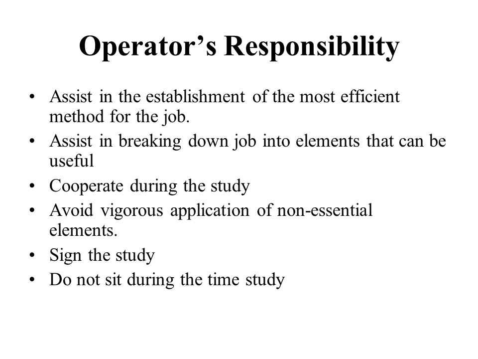 Operator's Responsibility Assist in the establishment of the most efficient method for the job. Assist in breaking down job into elements that can be