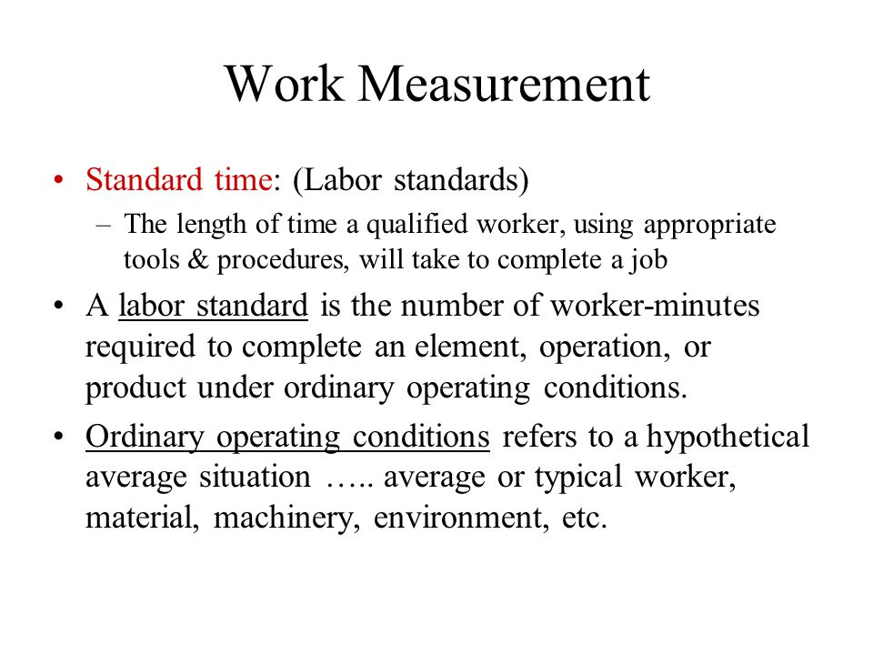 Work Measurement Standard time: (Labor standards) –The length of time a qualified worker, using appropriate tools & procedures, will take to complete