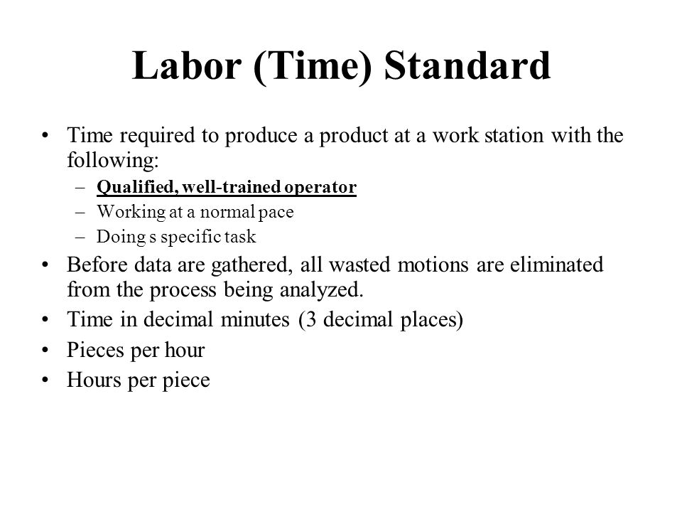 Labor (Time) Standard Time required to produce a product at a work station with the following: –Qualified, well-trained operator –Working at a normal