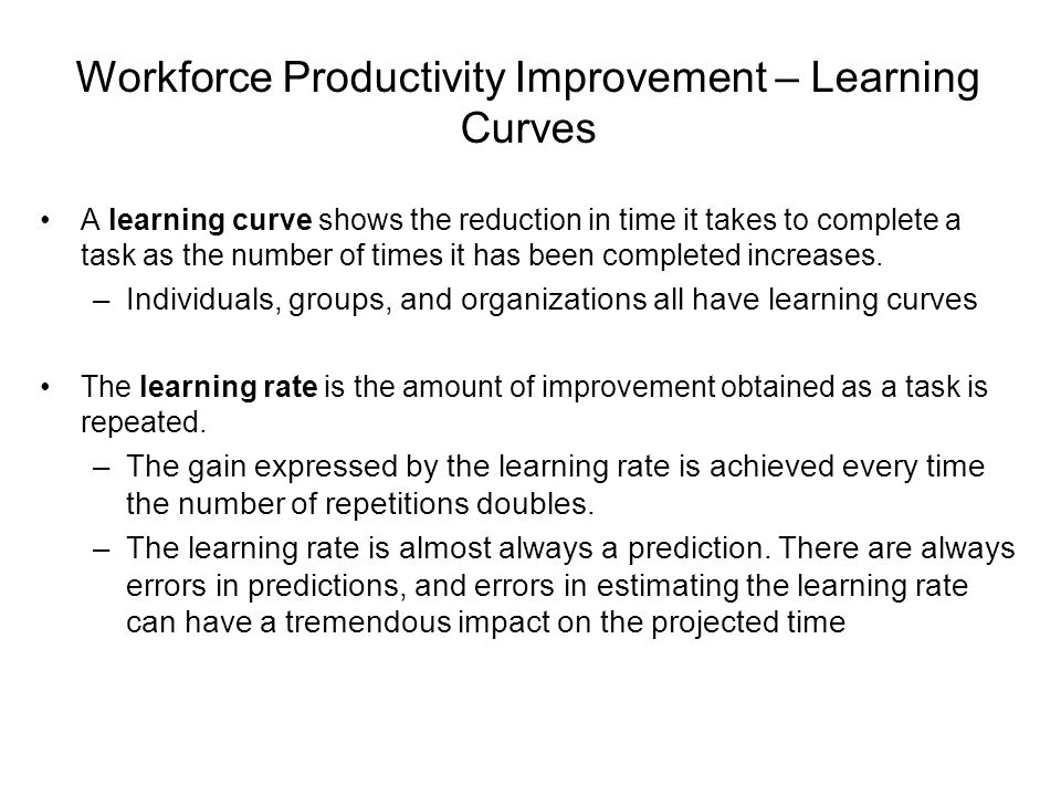 Workforce Productivity Improvement – Learning Curves A learning curve shows the reduction in time it takes to complete a task as the number of times i