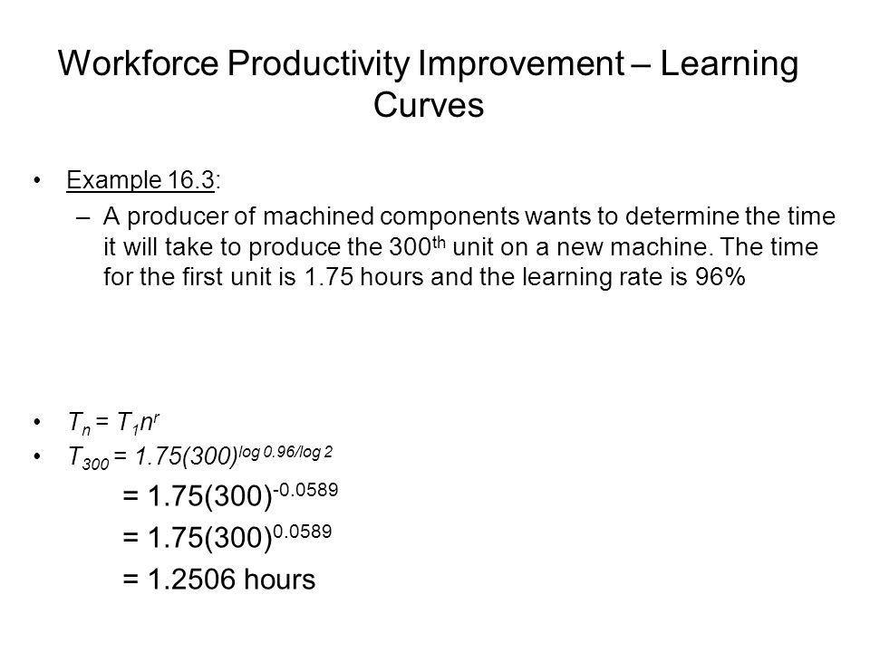 Workforce Productivity Improvement – Learning Curves Example 16.3: –A producer of machined components wants to determine the time it will take to prod