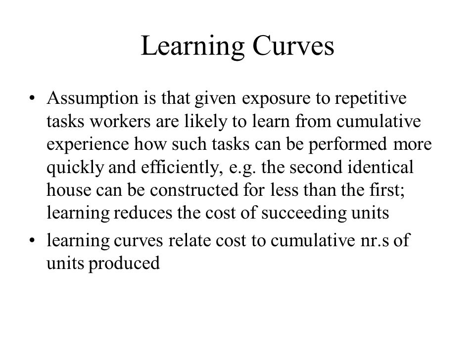 Learning Curves Assumption is that given exposure to repetitive tasks workers are likely to learn from cumulative experience how such tasks can be per