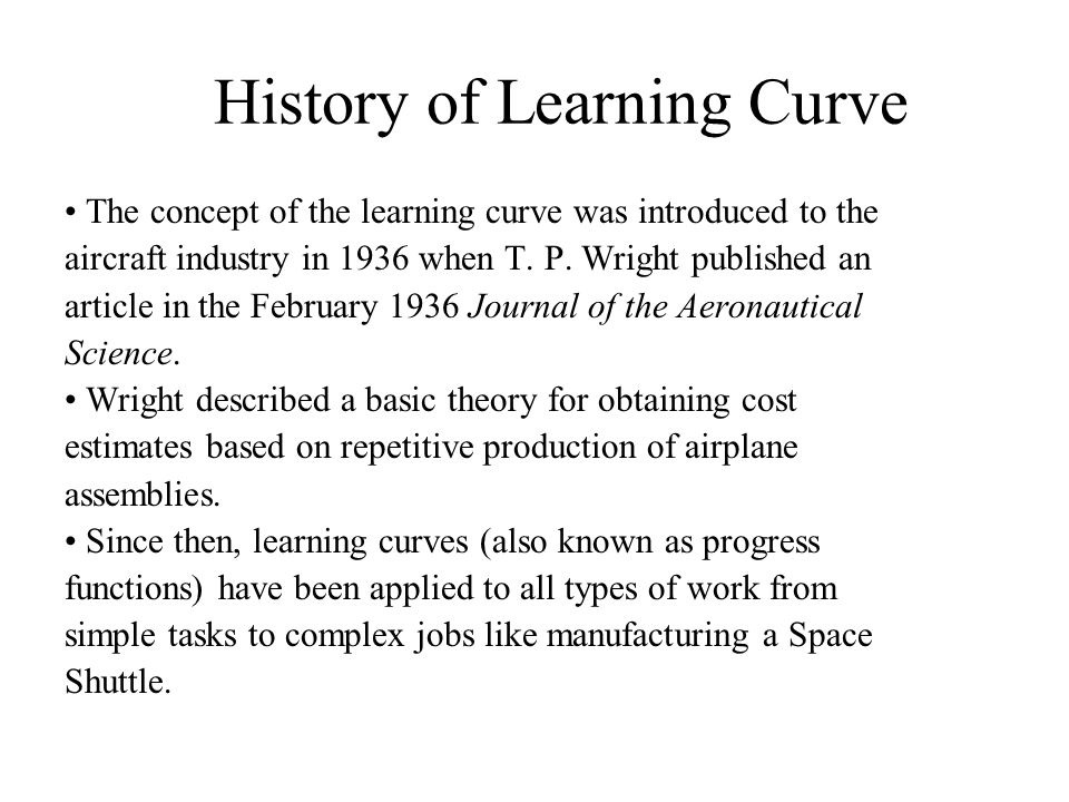 History of Learning Curve The concept of the learning curve was introduced to the aircraft industry in 1936 when T. P. Wright published an article in