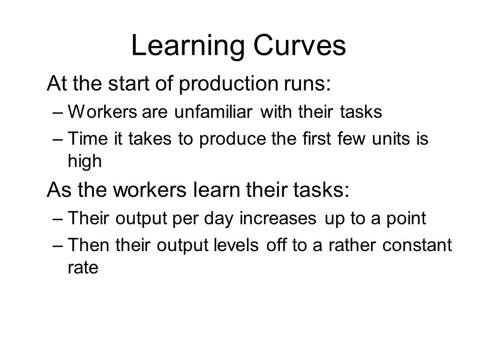 Learning Curves At the start of production runs: –Workers are unfamiliar with their tasks –Time it takes to produce the first few units is high As the