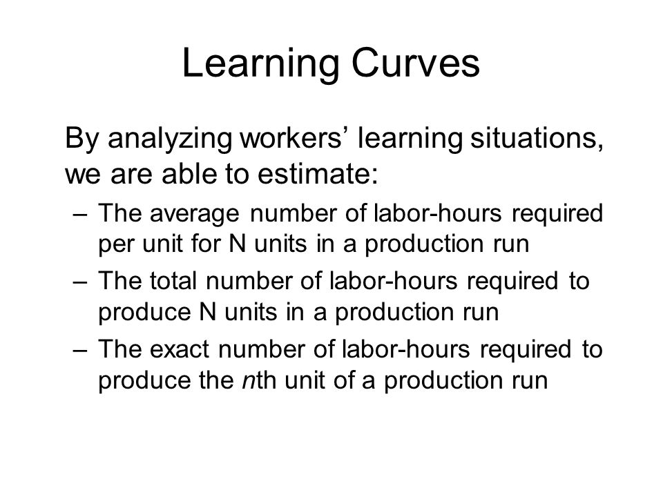 Learning Curves By analyzing workers' learning situations, we are able to estimate: –The average number of labor-hours required per unit for N units i