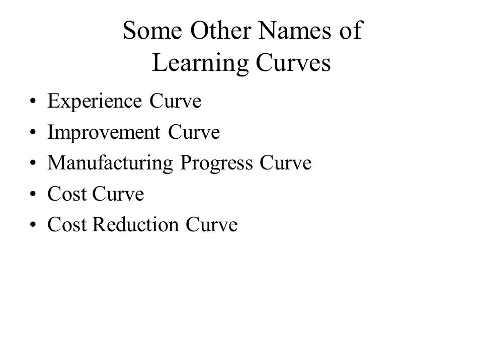 Experience Curve Improvement Curve Manufacturing Progress Curve Cost Curve Cost Reduction Curve Some Other Names of Learning Curves
